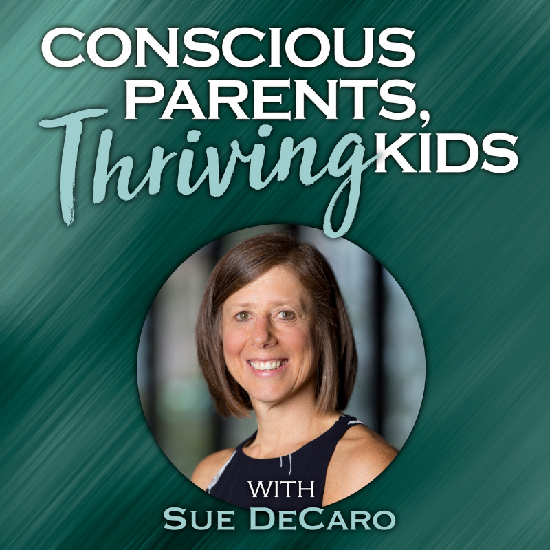 To Help Kids Thrive Coach Their Parents >> Conscious Parents Thriving Kids Podcast Sue Decaro